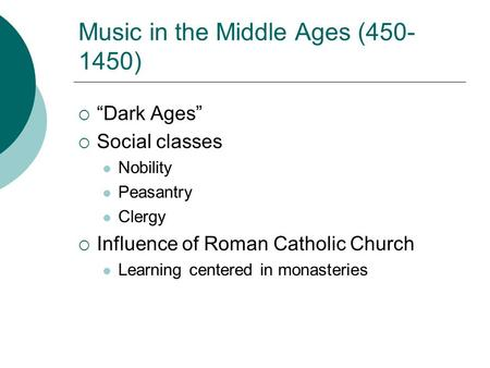 "Music in the Middle Ages (450- 1450)  ""Dark Ages""  Social classes Nobility Peasantry Clergy  Influence of Roman Catholic Church Learning centered in."