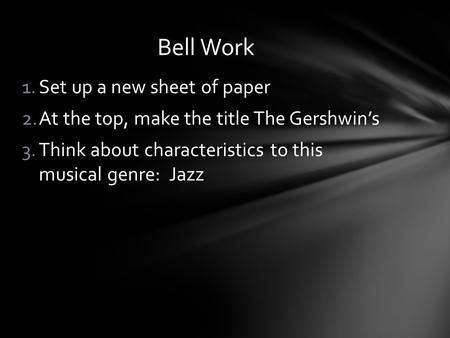 1.Set up a new sheet of paper 2.At the top, make the title The Gershwin's 3.Think about characteristics to this musical genre: Jazz Bell Work.