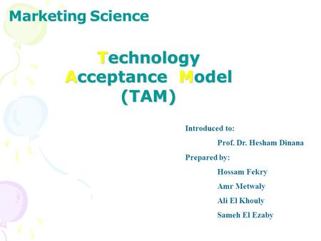 Marketing Science Introduced to: Prof. Dr. Hesham Dinana Prepared by: Hossam Fekry Amr Metwaly Ali El Khouly Sameh El Ezaby Technology Acceptance Model.