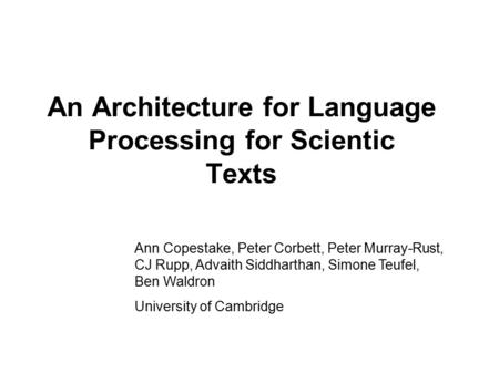 An Architecture for Language Processing for Scientic Texts Ann Copestake, Peter Corbett, Peter Murray-Rust, CJ Rupp, Advaith Siddharthan, Simone Teufel,