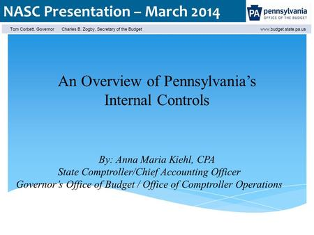 NASC Presentation – March 2014 An Overview of Pennsylvania's Internal Controls By: Anna Maria Kiehl, CPA State Comptroller/Chief Accounting Officer Governor's.