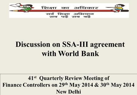 Discussion on SSA-III agreement with World Bank 41 st Quarterly Review Meeting of Finance Controllers on 29 th May 2014 & 30 th May 2014 New Delhi.