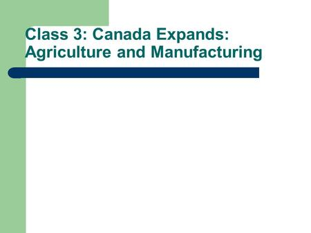 Class 3: Canada Expands: Agriculture and Manufacturing.