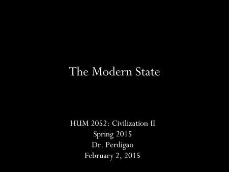 The Modern State HUM 2052: Civilization II Spring 2015 Dr. Perdigao February 2, 2015.