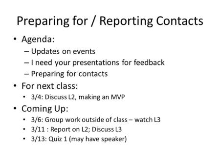 Preparing for / Reporting Contacts Agenda: – Updates on events – I need your presentations for feedback – Preparing for contacts For next class: 3/4: Discuss.