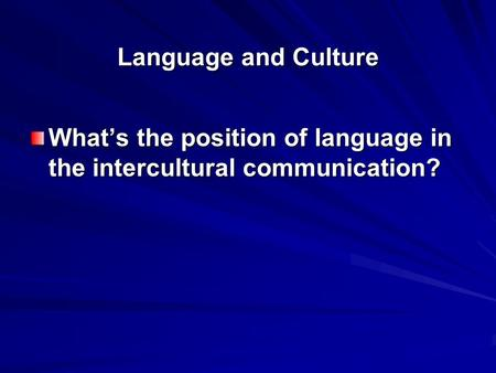 Language and Culture What's the position of language in the intercultural communication?