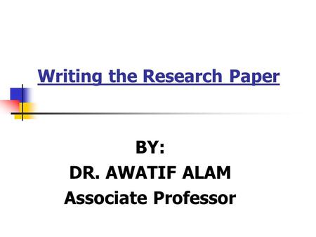 Writing the Research Paper BY: DR. AWATIF ALAM Associate Professor.