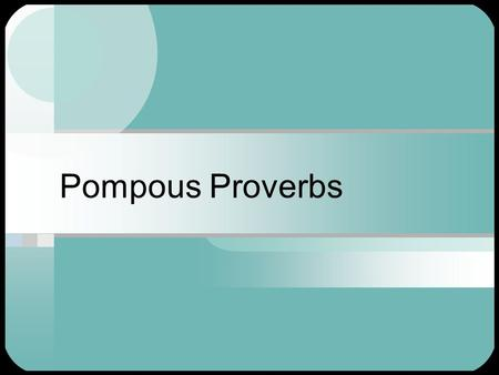 "Pompous Proverbs. Paraphrasing Practice See if you can ""translate"" these proverbs, or familiar sayings."