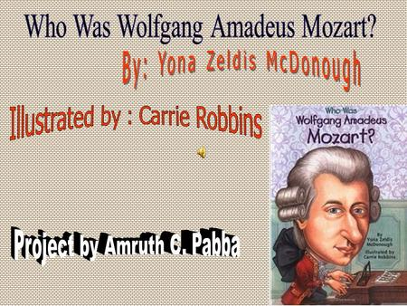 Wolfgang Amadeus Mozart was born on January 27, 1756 He was born in Salzburg, Austria Wolfie was his nickname Wolfie composed music at the age of 8.