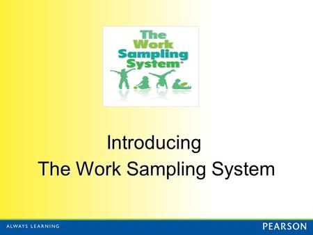 Introducing The Work Sampling System. What is Work Sampling? Authentic Performance Assessment Curriculum Embedded Instructional Assessment Authentic Performance.