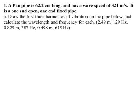 1. A Pan pipe is 62.2 cm long, and has a wave speed of 321 m/s. It is a one end open, one end fixed pipe. a. Draw the first three harmonics of vibration.