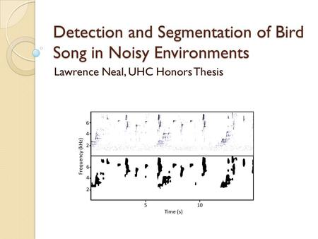 Detection and Segmentation of Bird Song in Noisy Environments Lawrence Neal, UHC Honors Thesis.
