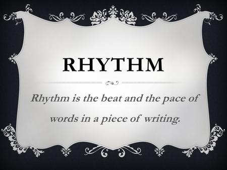 RHYTHM Rhythm is the beat and the pace of words in a piece of writing.