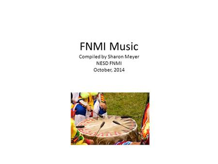 FNMI Music Compiled by Sharon Meyer NESD FNMI October, 2014.