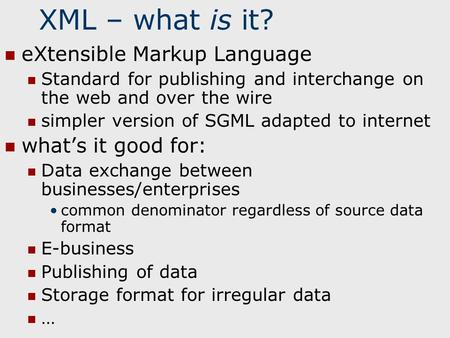 XML – what is it? eXtensible Markup Language Standard for publishing and interchange on the web and over the wire simpler version of SGML adapted to internet.