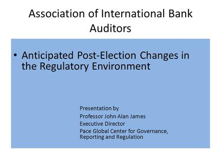 Association of International Bank Auditors Anticipated Post-Election Changes in the Regulatory Environment Presentation by Professor John Alan James Executive.