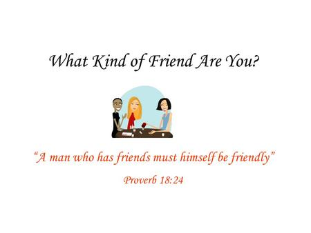 "What Kind of Friend Are You? ""A man who has friends must himself be friendly"" Proverb 18:24."