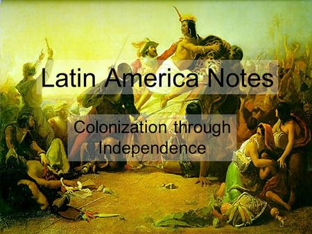 Latin America Notes Colonization through Independence.