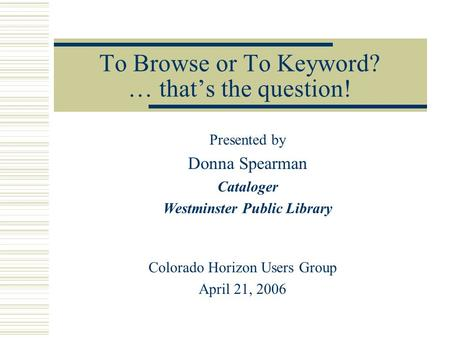 To Browse or To Keyword? … that's the question! Colorado Horizon Users Group April 21, 2006 Presented by Donna Spearman Cataloger Westminster Public Library.