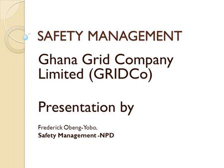 SAFETY MANAGEMENT Ghana Grid Company Limited (GRIDCo) Presentation by Frederick Obeng-Yobo, Safety Management -NPD.