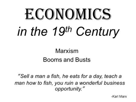 "Economics in the 19 th Century Marxism Booms and Busts ""Sell a man a fish, he eats for a day, teach a man how to fish, you ruin a wonderful business opportunity."""