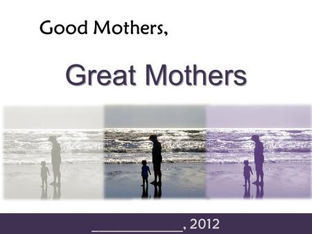 "Good Mothers, _____________, 2012 Great Mothers. Good Mothers, Great Mothers ""The difference between something good and something great is attention to."