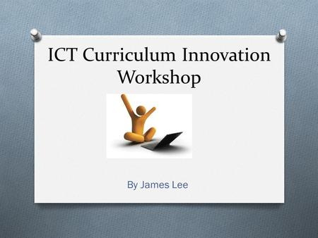 ICT Curriculum Innovation Workshop By James Lee. Agenda O The current state of the world and education O What doesn't work O What works O What teachers.