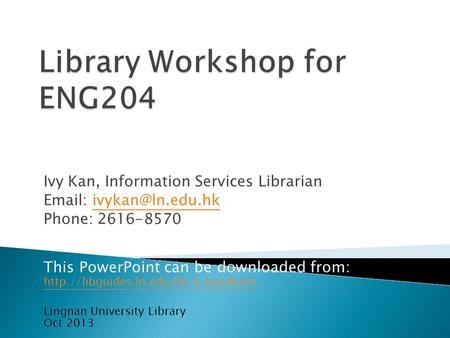 Ivy Kan, Information Services Librarian   Phone: 2616-8570 This PowerPoint can be downloaded from: