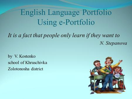 English Language Portfolio Using e-Portfolio It is a fact that people only learn if they want to N. Stepanova by V. Kostenko school of Khruschivka Zolotonosha.