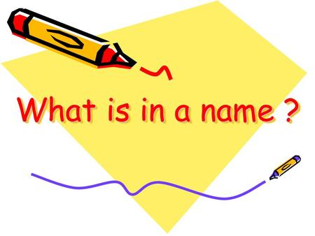 What is in a name ?. Do you know how people get their names? Do you know how people get their names? Do you know that names have meanings? Do you know.