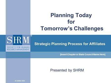 Strategic Planning Process for Affiliates [Insert Chapter or State Council Name Here] © SHRM 2009 Planning Today for Tomorrow's Challenges Presented by.