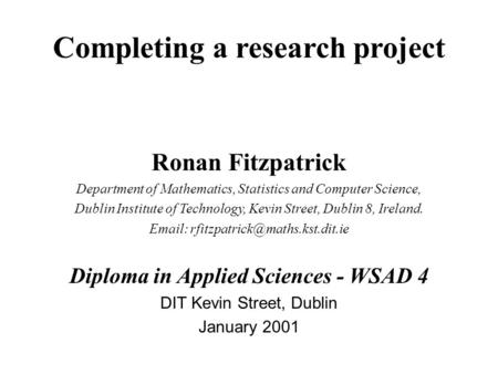 Completing a research project Ronan Fitzpatrick Department of Mathematics, Statistics and Computer Science, Dublin Institute of Technology, Kevin Street,