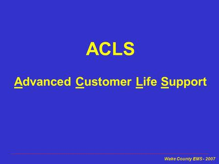 Wake County EMS - 2007 ACLS Advanced Customer Life Support.
