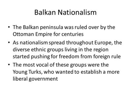 Balkan Nationalism The Balkan peninsula was ruled over by the Ottoman Empire for centuries As nationalism spread throughout Europe, the diverse ethnic.