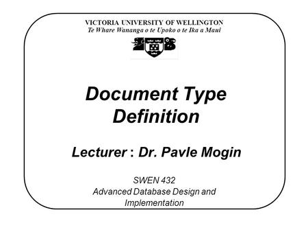 VICTORIA UNIVERSITY OF WELLINGTON Te Whare Wananga o te Upoko o te Ika a Maui SWEN 432 Advanced Database Design and Implementation Document Type Definition.