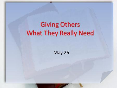 May 26 Giving Others What They Really Need. What do you think makes a true friend? Consider the folks you meet this week … family, coworkers, church members,