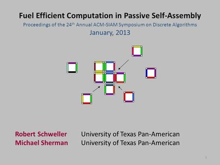 1 Proceedings of the 24 th Annual ACM-SIAM Symposium on Discrete Algorithms January, 2013 Fuel Efficient Computation in Passive Self-Assembly Robert SchwellerUniversity.