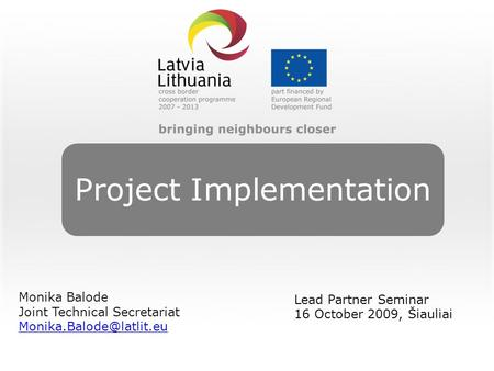 Project Implementation Monika Balode Joint Technical Secretariat Lead Partner Seminar 16 October 2009, Šiauliai.