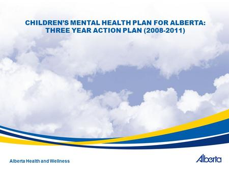 Alberta Health and Wellness CHILDREN'S MENTAL HEALTH PLAN FOR ALBERTA: THREE YEAR ACTION PLAN (2008-2011)