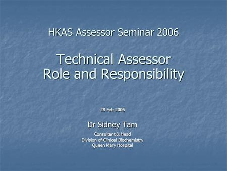 HKAS Assessor Seminar 2006 Technical Assessor Role and Responsibility 28 Feb 2006 Dr Sidney Tam Consultant & Head Division of Clinical Biochemistry Queen.