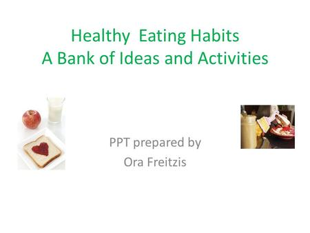 Healthy Eating Habits A Bank of Ideas and Activities PPT prepared by Ora Freitzis.