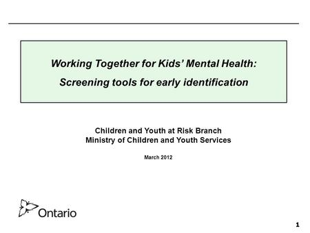 1 Children and Youth at Risk Branch Ministry of Children and Youth Services March 2012 Working Together for Kids' Mental Health: Screening tools for early.