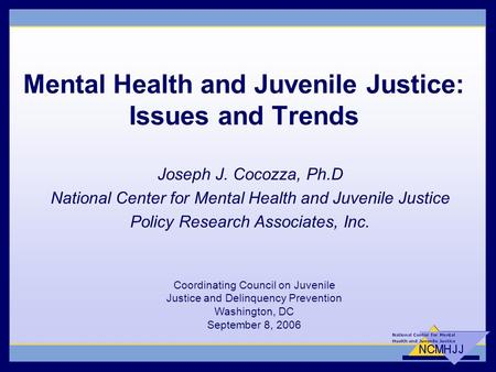 Mental Health and Juvenile Justice: Issues and Trends Joseph J. Cocozza, Ph.D National Center for Mental Health and Juvenile Justice Policy Research Associates,