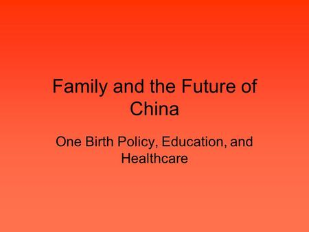 Family and the Future of China One Birth Policy, Education, and Healthcare.