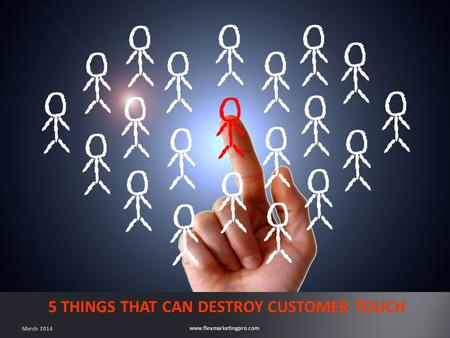 Www.flexmarketingpro.com 5 THINGS THAT CAN DESTROY CUSTOMER TOUCH March 2014.