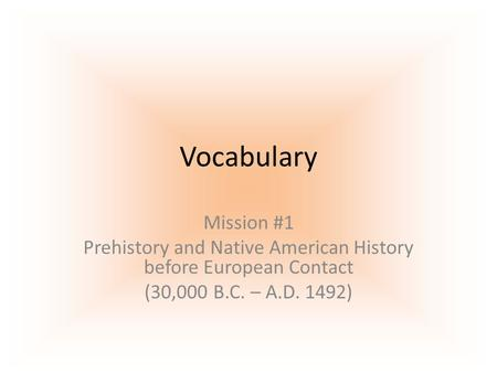 Vocabulary Mission #1 Prehistory and Native American History before European Contact (30,000 B.C. – A.D. 1492)