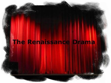 The Renaissance Drama. What information have you to know about Renaissance drama ? When it flourished Its themes Its language The companies of actors.