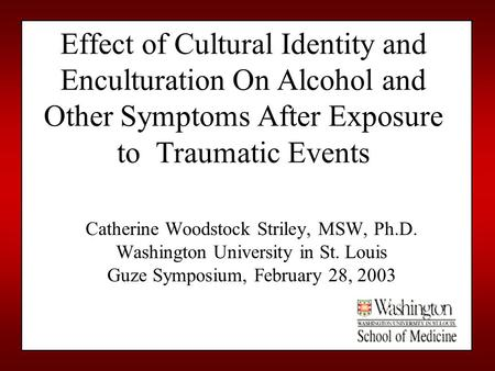 Effect of Cultural Identity and Enculturation On Alcohol and Other Symptoms After Exposure to Traumatic Events Catherine Woodstock Striley, MSW, Ph.D.