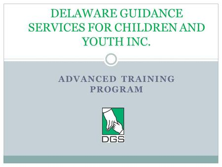 ADVANCED TRAINING PROGRAM DELAWARE GUIDANCE SERVICES FOR CHILDREN AND YOUTH INC.