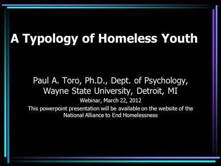 A Typology of Homeless Youth Paul A. Toro, Ph.D., Dept. of Psychology, Wayne State University, Detroit, MI Webinar, March 22, 2012 This powerpoint presentation.